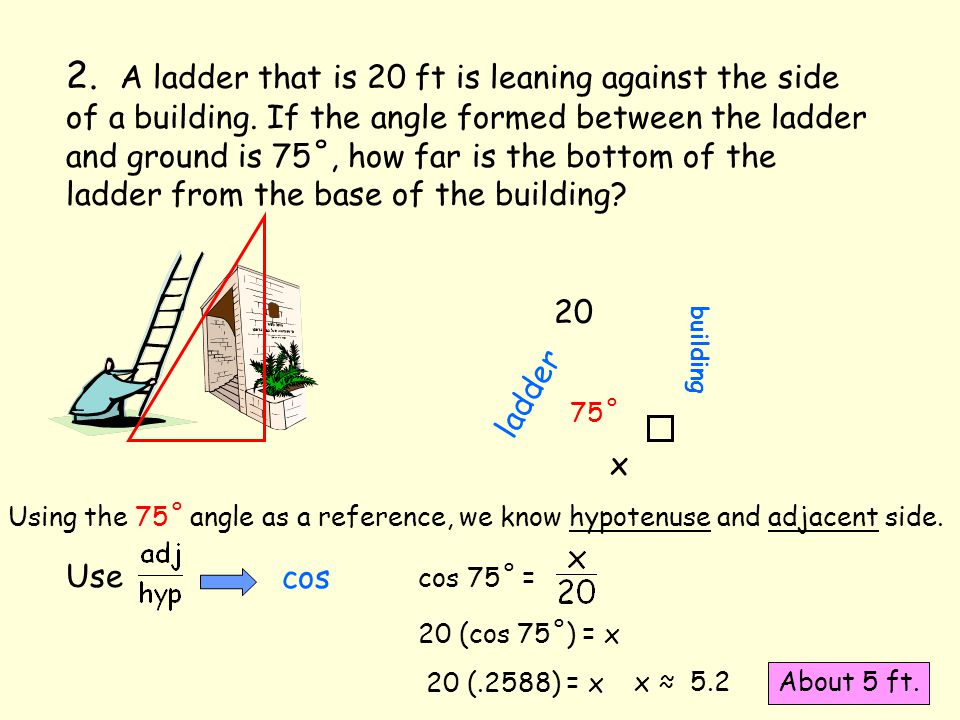 2. A ladder that is 20 ft is leaning against the side of a building. If the angle formed between the ladder and ground is 75˚, how far is the bottom o