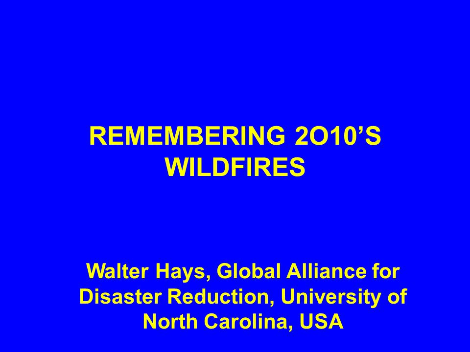 REMEMBERING 2O10'S WILDFIRES Walter Hays, Global Alliance for Disaster Reduction, University of North Carolina, USA