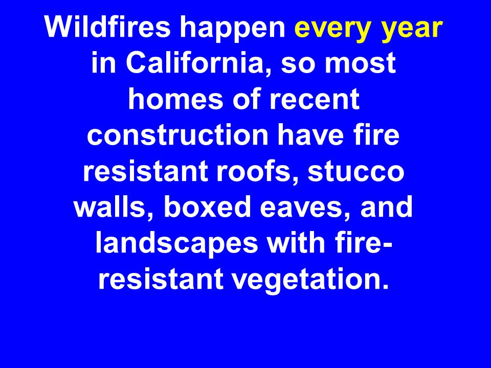 Wildfires happen every year in California, so most homes of recent construction have fire resistant roofs, stucco walls, boxed eaves, and landscapes with fire- resistant vegetation.