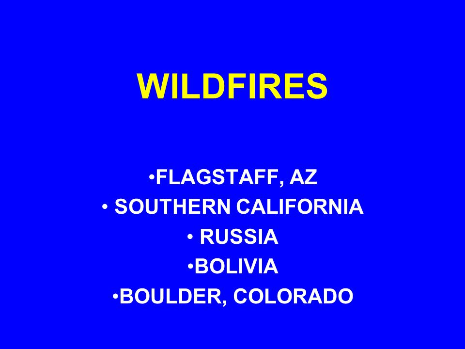 WILDFIRES FLAGSTAFF, AZ SOUTHERN CALIFORNIA RUSSIA BOLIVIA BOULDER, COLORADO