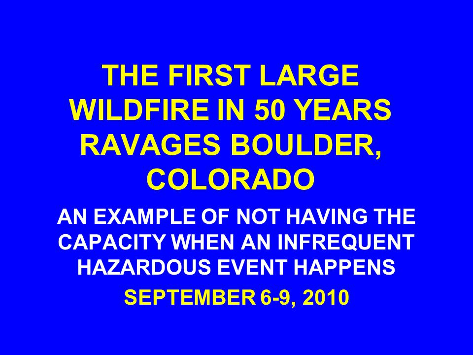 THE FIRST LARGE WILDFIRE IN 50 YEARS RAVAGES BOULDER, COLORADO AN EXAMPLE OF NOT HAVING THE CAPACITY WHEN AN INFREQUENT HAZARDOUS EVENT HAPPENS SEPTEMBER 6-9, 2010