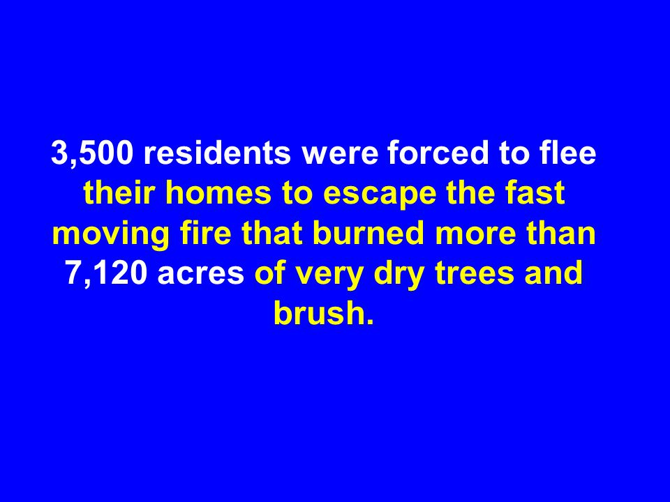 3,500 residents were forced to flee their homes to escape the fast moving fire that burned more than 7,120 acres of very dry trees and brush.