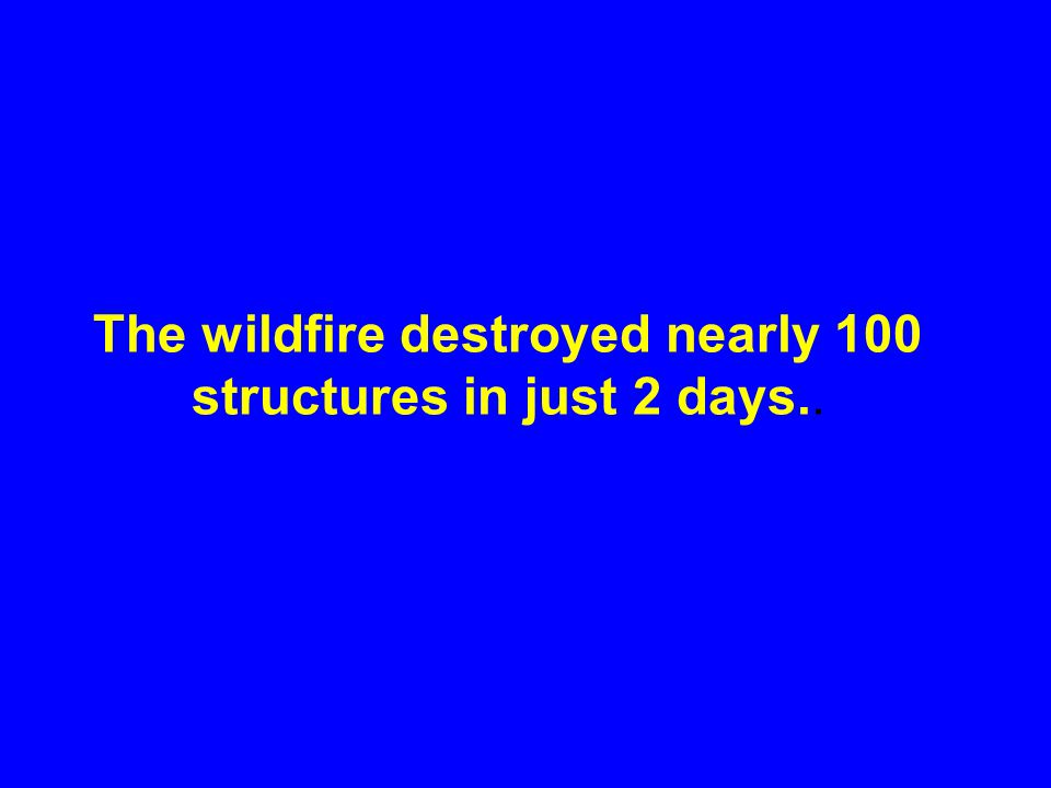 The wildfire destroyed nearly 100 structures in just 2 days..