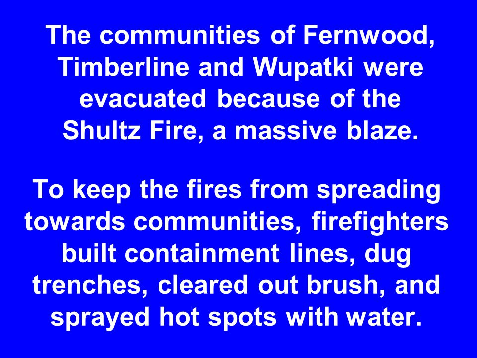 The communities of Fernwood, Timberline and Wupatki were evacuated because of the Shultz Fire, a massive blaze.
