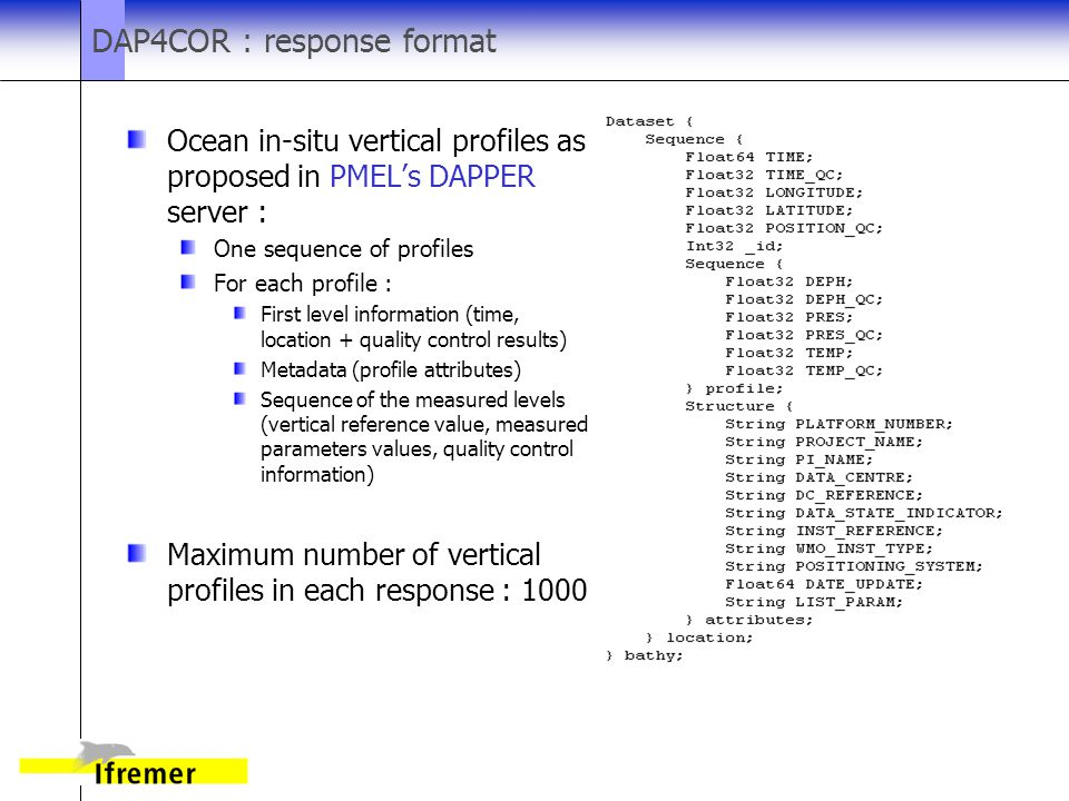 DAP4COR : response format Ocean in-situ vertical profiles as proposed in PMEL's DAPPER server : One sequence of profiles For each profile : First level information (time, location + quality control results) Metadata (profile attributes) Sequence of the measured levels (vertical reference value, measured parameters values, quality control information) Maximum number of vertical profiles in each response : 1000