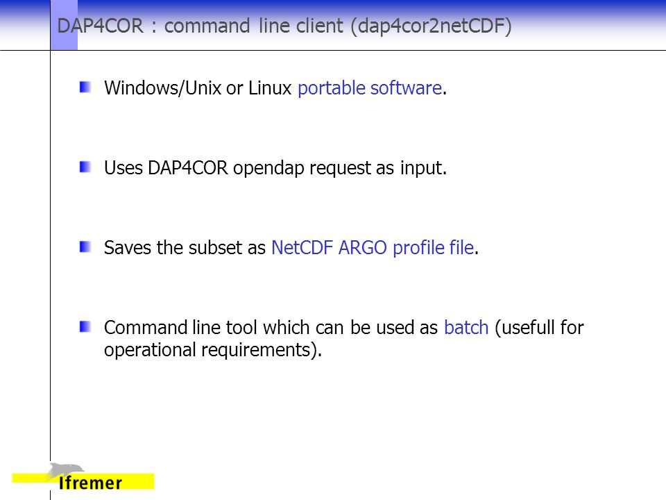 DAP4COR : command line client (dap4cor2netCDF) Windows/Unix or Linux portable software.