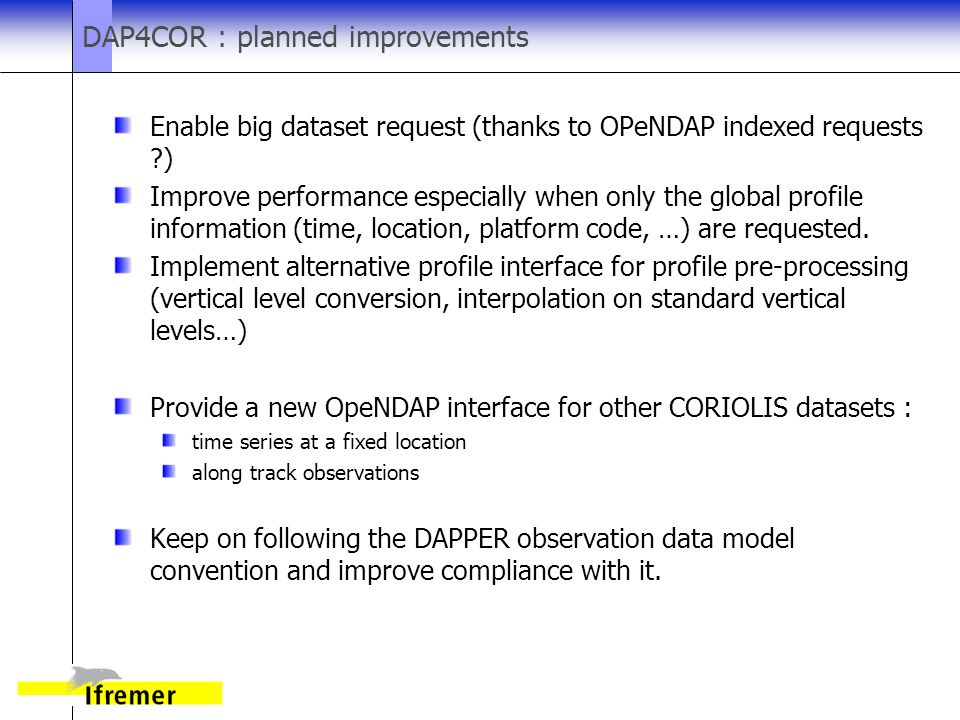 DAP4COR : planned improvements Enable big dataset request (thanks to OPeNDAP indexed requests ) Improve performance especially when only the global profile information (time, location, platform code, …) are requested.