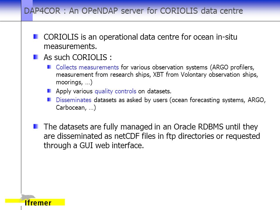 DAP4COR : An OPeNDAP server for CORIOLIS data centre CORIOLIS is an operational data centre for ocean in-situ measurements.