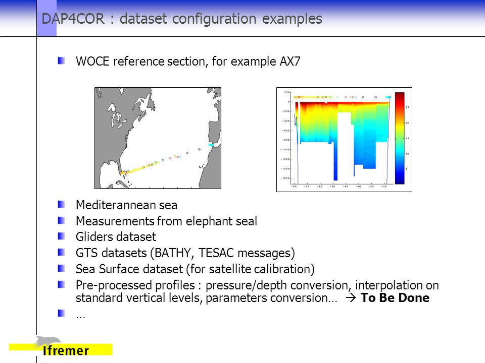 DAP4COR : dataset configuration examples WOCE reference section, for example AX7 Mediterannean sea Measurements from elephant seal Gliders dataset GTS datasets (BATHY, TESAC messages) Sea Surface dataset (for satellite calibration) Pre-processed profiles : pressure/depth conversion, interpolation on standard vertical levels, parameters conversion…  To Be Done …