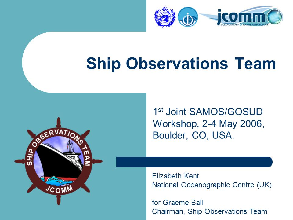 Elizabeth Kent National Oceanographic Centre (UK) for Graeme Ball Chairman, Ship Observations Team Ship Observations Team 1 st Joint SAMOS/GOSUD Workshop, 2-4 May 2006, Boulder, CO, USA.