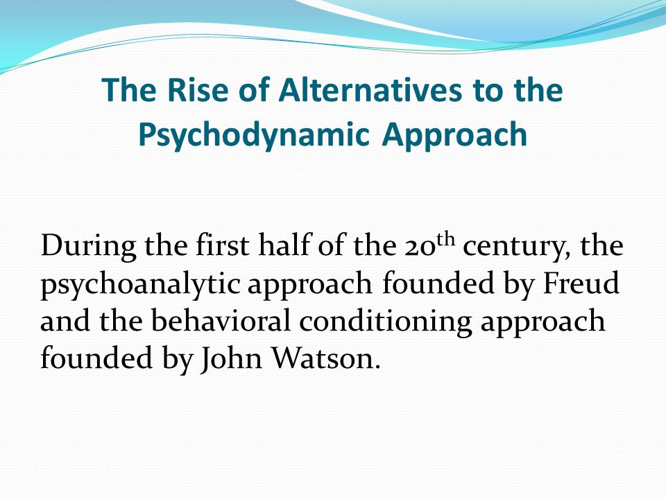 The Rise of Alternatives to the Psychodynamic Approach During the first half of the 20 th century, the psychoanalytic approach founded by Freud and the behavioral conditioning approach founded by John Watson.