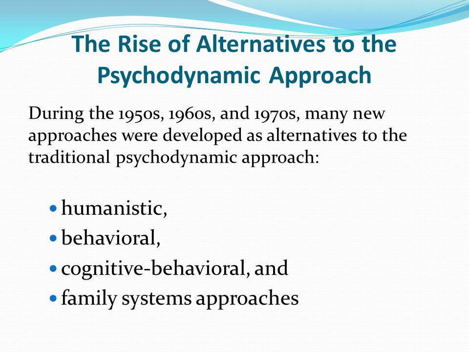 The Rise of Alternatives to the Psychodynamic Approach During the 1950s, 1960s, and 1970s, many new approaches were developed as alternatives to the traditional psychodynamic approach: humanistic, behavioral, cognitive-behavioral, and family systems approaches