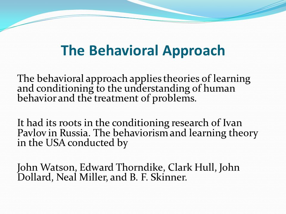 The Behavioral Approach The behavioral approach applies theories of learning and conditioning to the understanding of human behavior and the treatment of problems.