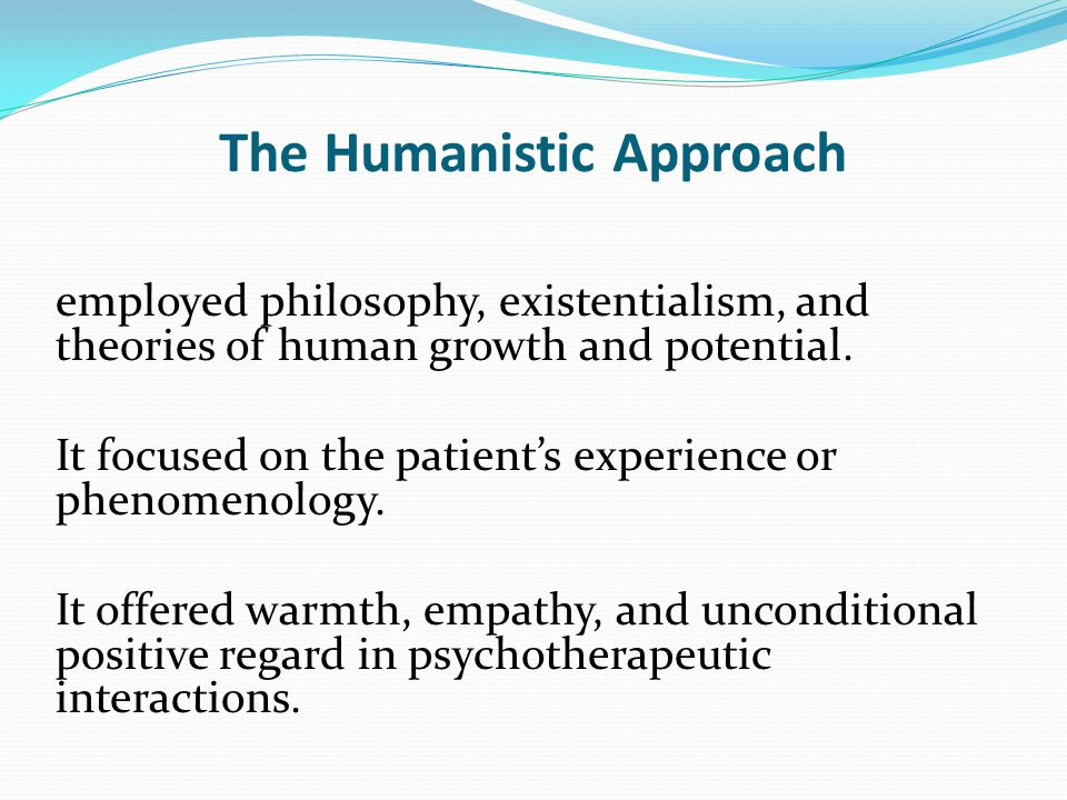 The Humanistic Approach employed philosophy, existentialism, and theories of human growth and potential.