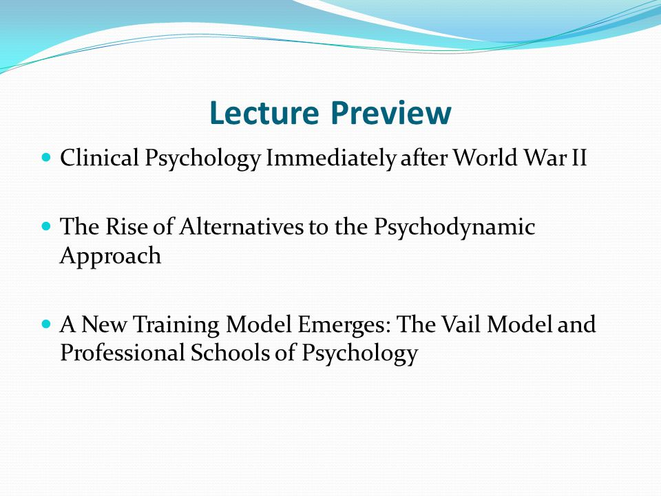 Lecture Preview Clinical Psychology Immediately after World War II The Rise of Alternatives to the Psychodynamic Approach A New Training Model Emerges: The Vail Model and Professional Schools of Psychology
