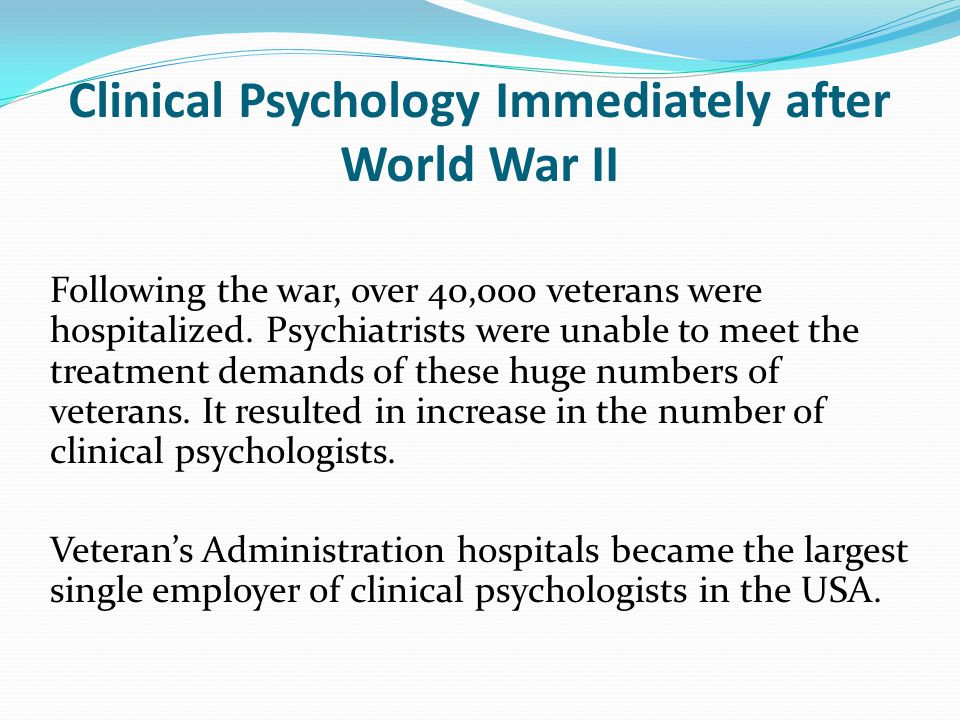 Clinical Psychology Immediately after World War II Following the war, over 40,000 veterans were hospitalized.