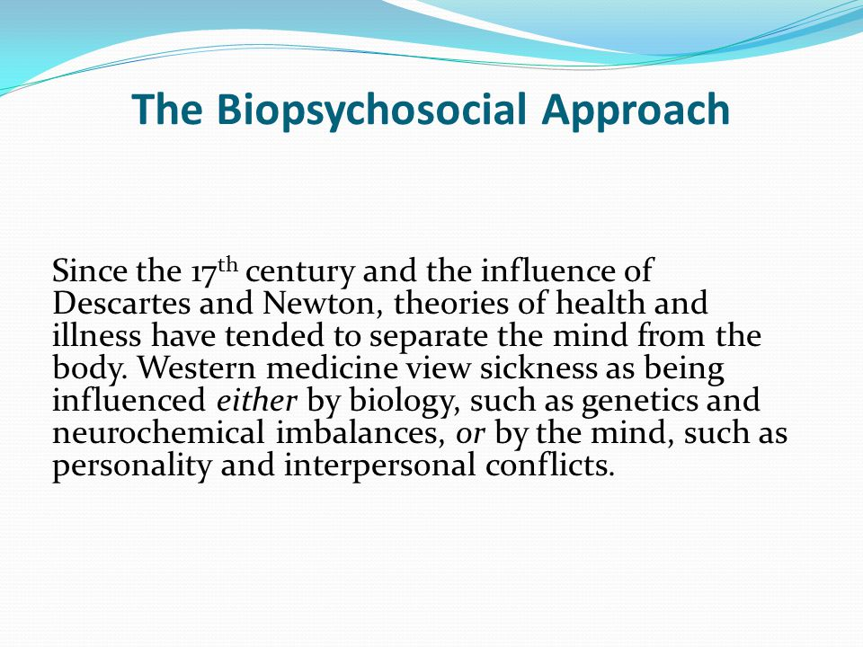 The Biopsychosocial Approach Since the 17 th century and the influence of Descartes and Newton, theories of health and illness have tended to separate the mind from the body.