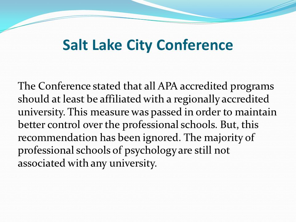 Salt Lake City Conference The Conference stated that all APA accredited programs should at least be affiliated with a regionally accredited university.