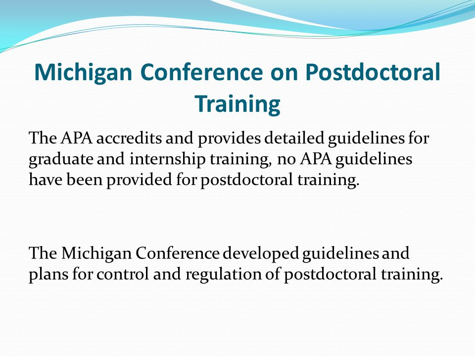 Michigan Conference on Postdoctoral Training The APA accredits and provides detailed guidelines for graduate and internship training, no APA guidelines have been provided for postdoctoral training.