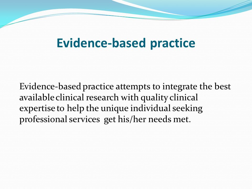 Evidence-based practice Evidence-based practice attempts to integrate the best available clinical research with quality clinical expertise to help the unique individual seeking professional services get his/her needs met.