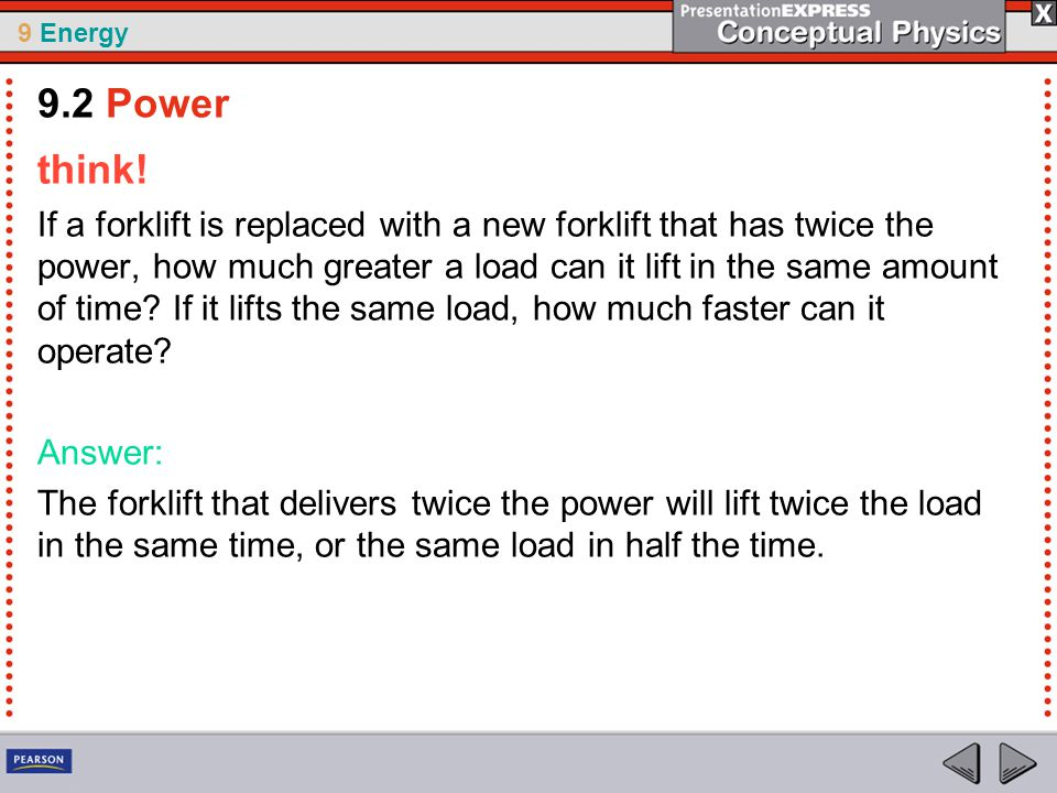 9 Energy think! If a forklift is replaced with a new forklift that has twice the power, how much greater a load can it lift in the same amount of time