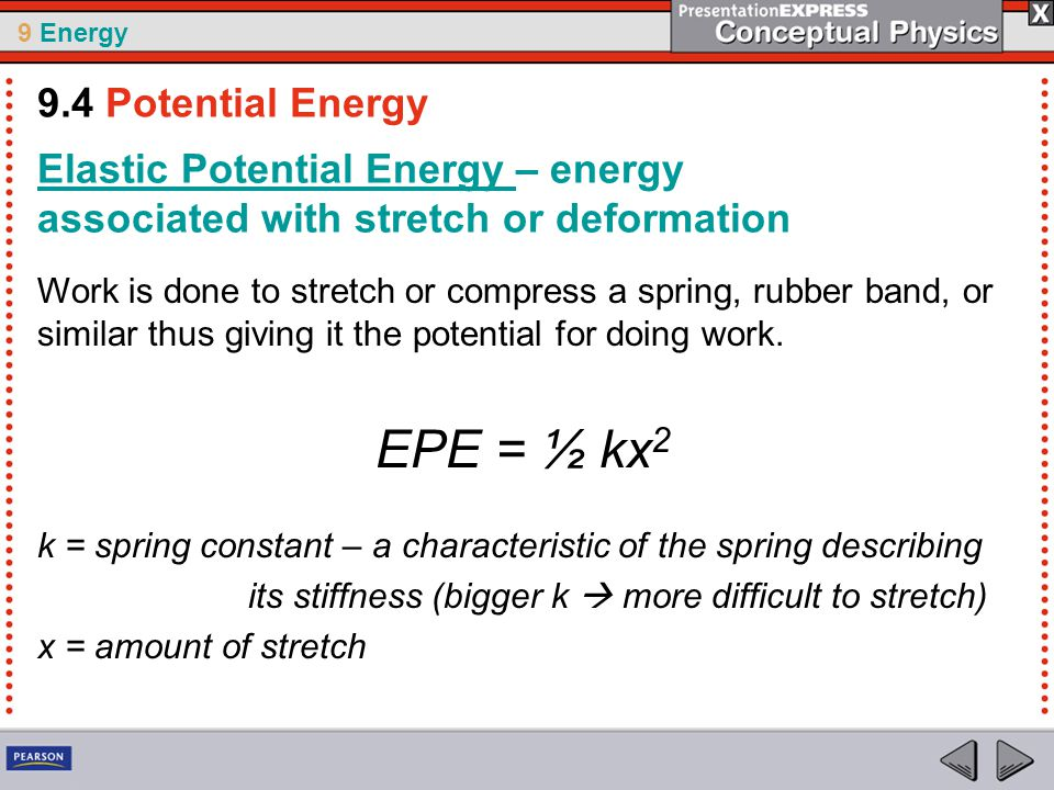 9 Energy Elastic Potential Energy – energy associated with stretch or deformation Work is done to stretch or compress a spring, rubber band, or similar thus giving it the potential for doing work.