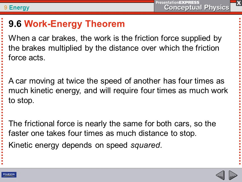9 Energy When a car brakes, the work is the friction force supplied by the brakes multiplied by the distance over which the friction force acts.