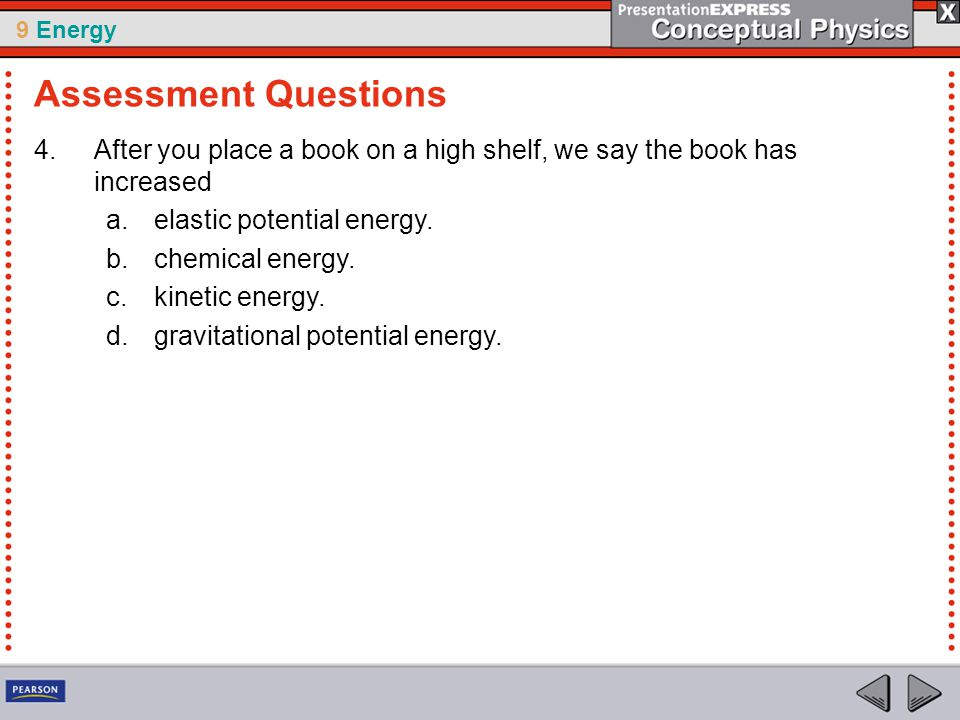 9 Energy 4.After you place a book on a high shelf, we say the book has increased a.elastic potential energy.