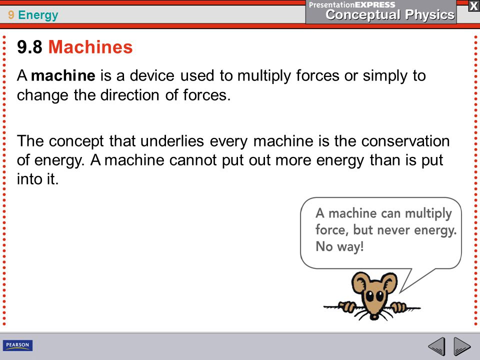 9 Energy When using a machine, the ratio of output force to input force for a machine is called the mechanical advantage.