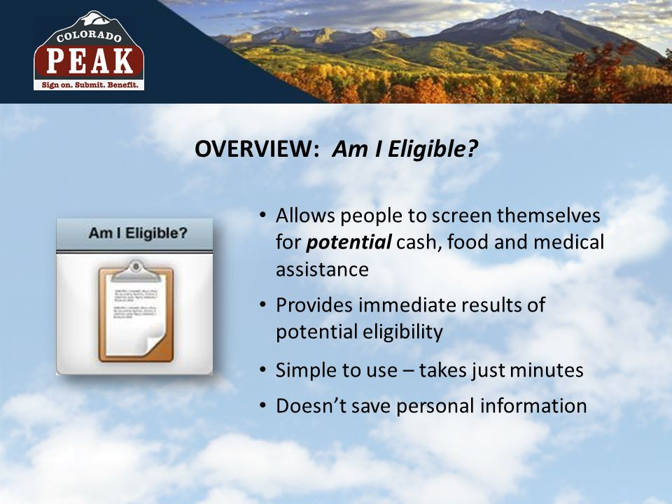 OVERVIEW: Am I Eligible? Allows people to screen themselves for potential cash, food and medical assistance Provides immediate results of potential el