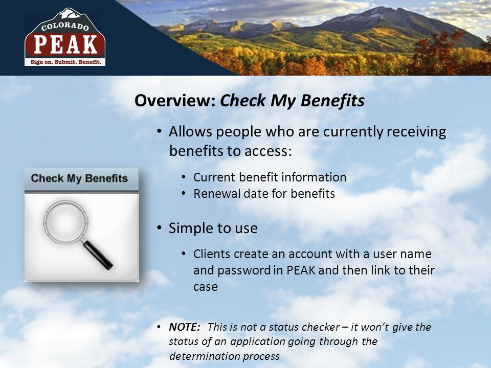 Overview: Check My Benefits Allows people who are currently receiving benefits to access: Current benefit information Renewal date for benefits Simple to use Clients create an account with a user name and password in PEAK and then link to their case NOTE:This is not a status checker – it won't give the status of an application going through the determination process