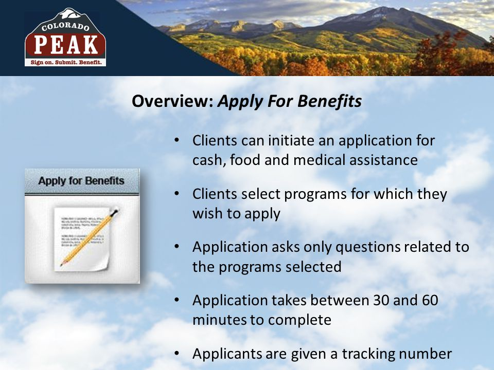 Overview: Apply For Benefits Clients can initiate an application for cash, food and medical assistance Clients select programs for which they wish to apply Application asks only questions related to the programs selected Application takes between 30 and 60 minutes to complete Applicants are given a tracking number