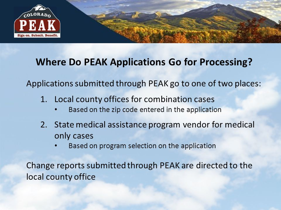 Where Do PEAK Applications Go for Processing? Applications submitted through PEAK go to one of two places: 1.Local county offices for combination case