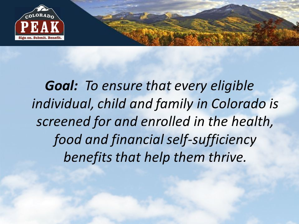 Goal: To ensure that every eligible individual, child and family in Colorado is screened for and enrolled in the health, food and financial self-sufficiency benefits that help them thrive.