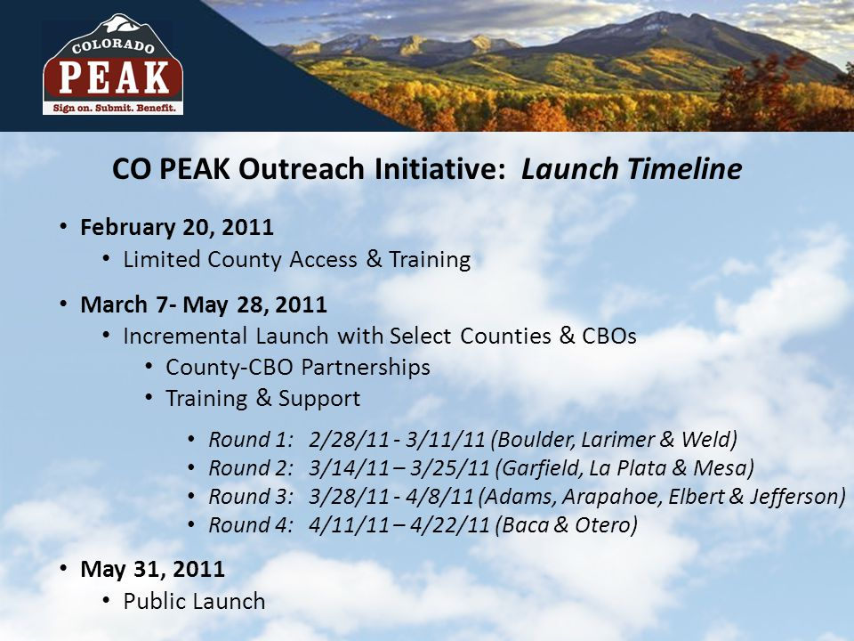 February 20, 2011 Limited County Access & Training March 7- May 28, 2011 Incremental Launch with Select Counties & CBOs County-CBO Partnerships Training & Support Round 1: 2/28/11 - 3/11/11 (Boulder, Larimer & Weld) Round 2: 3/14/11 – 3/25/11 (Garfield, La Plata & Mesa) Round 3: 3/28/11 - 4/8/11 (Adams, Arapahoe, Elbert & Jefferson) Round 4: 4/11/11 – 4/22/11 (Baca & Otero) May 31, 2011 Public Launch CO PEAK Outreach Initiative: Launch Timeline