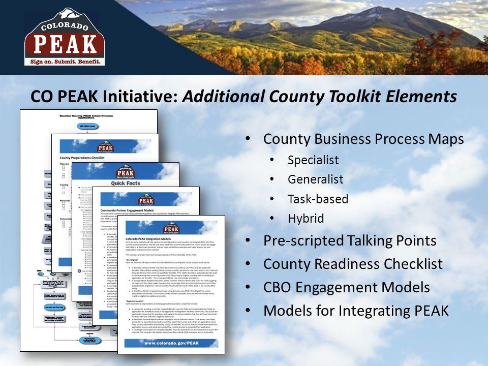 CO PEAK Initiative: Additional County Toolkit Elements County Business Process Maps Specialist Generalist Task-based Hybrid Pre-scripted Talking Points County Readiness Checklist CBO Engagement Models Models for Integrating PEAK