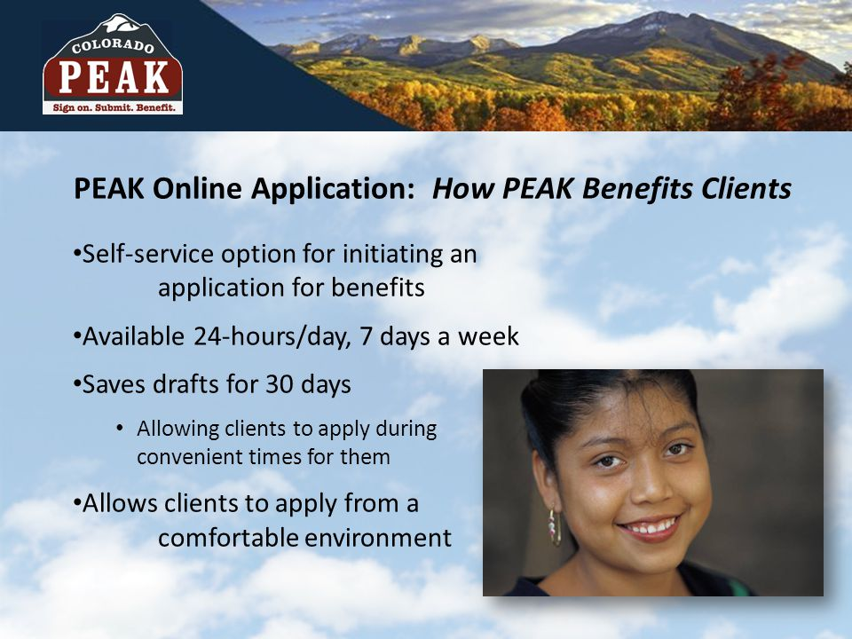 PEAK Online Application: How PEAK Benefits Clients Self-service option for initiating an application for benefits Available 24-hours/day, 7 days a week Saves drafts for 30 days Allowing clients to apply during convenient times for them Allows clients to apply from a comfortable environment