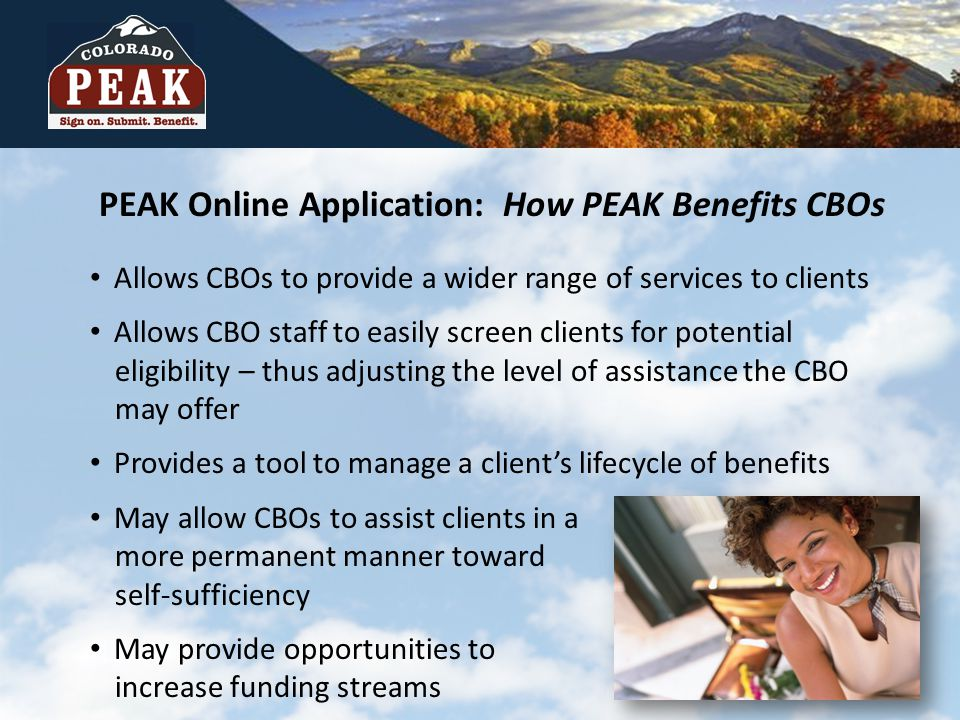 PEAK Online Application: How PEAK Benefits CBOs Allows CBOs to provide a wider range of services to clients Allows CBO staff to easily screen clients for potential eligibility – thus adjusting the level of assistance the CBO may offer Provides a tool to manage a client's lifecycle of benefits May allow CBOs to assist clients in a more permanent manner toward self-sufficiency May provide opportunities to increase funding streams