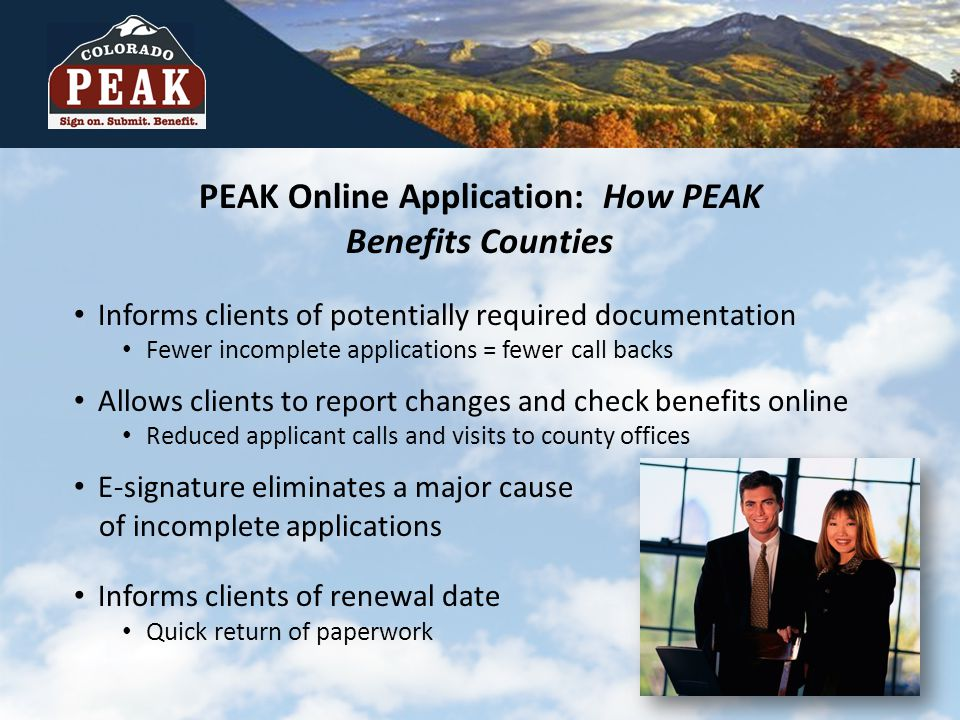 PEAK Online Application: How PEAK Benefits Counties Informs clients of potentially required documentation Fewer incomplete applications = fewer call backs Allows clients to report changes and check benefits online Reduced applicant calls and visits to county offices E-signature eliminates a major cause of incomplete applications Informs clients of renewal date Quick return of paperwork
