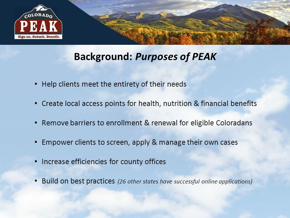 Help clients meet the entirety of their needs Create local access points for health, nutrition & financial benefits Remove barriers to enrollment & renewal for eligible Coloradans Empower clients to screen, apply & manage their own cases Increase efficiencies for county offices Build on best practices (26 other states have successful online applications) Background: Purposes of PEAK