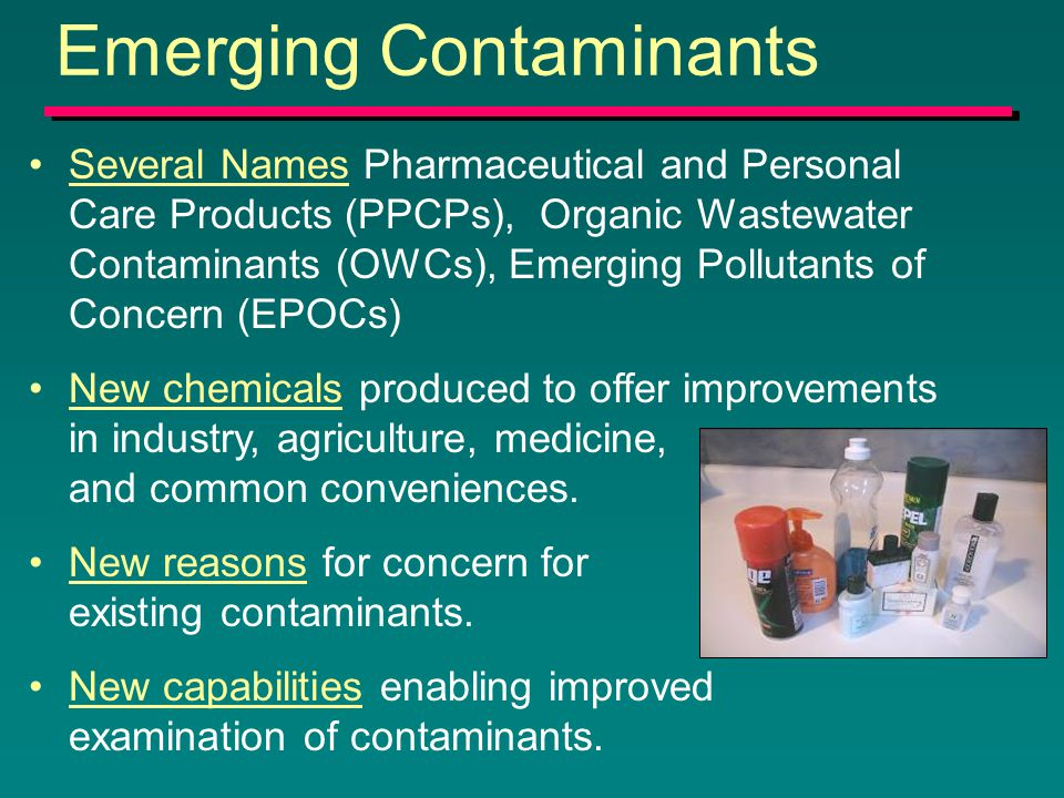 Emerging Contaminants Several Names Pharmaceutical and Personal Care Products (PPCPs), Organic Wastewater Contaminants (OWCs), Emerging Pollutants of Concern (EPOCs) New chemicals produced to offer improvements in industry, agriculture, medicine, and common conveniences.
