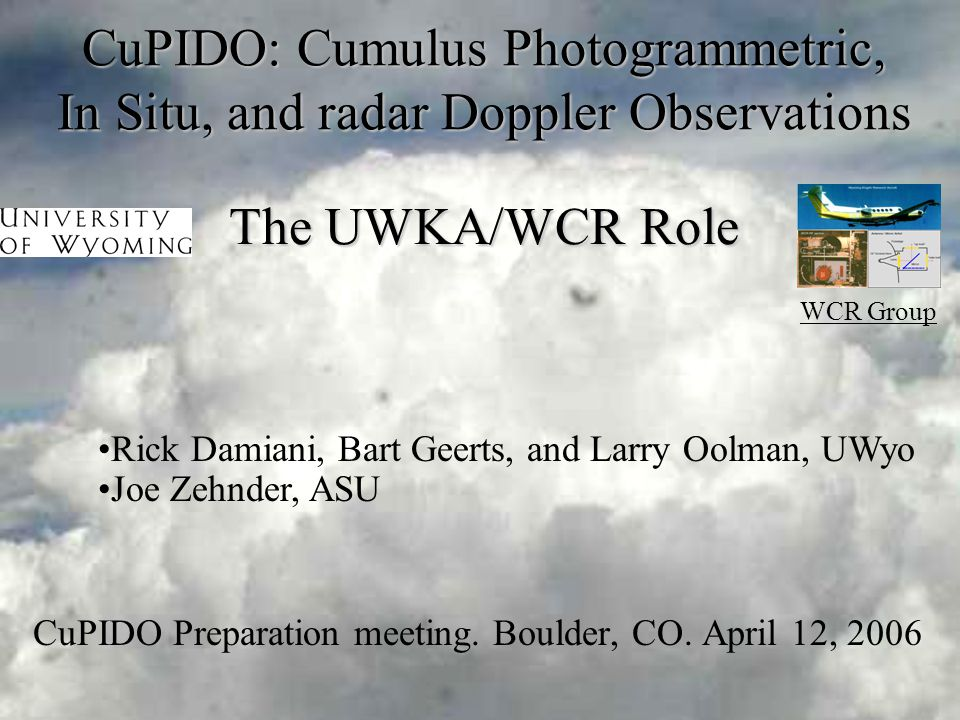 April, 2006CuPIDO meeting, Boulder, CO Cu Mid-Stages: Kinematics and Microphysics Document: –towers' growth –entrainment at mid levels; –pulsating nature; –structure of thermals; –vertical vorticity; Synergy: cameras/wind profilers –Adiabatic cores.