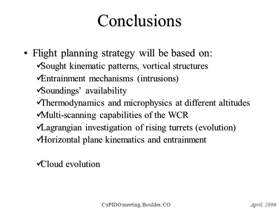 April, 2006CuPIDO meeting, Boulder, CO Conclusions Flight planning strategy will be based on:Flight planning strategy will be based on: Sought kinematic patterns, vortical structures Sought kinematic patterns, vortical structures Entrainment mechanisms (intrusions) Entrainment mechanisms (intrusions) Soundings' availability Soundings' availability Thermodynamics and microphysics at different altitudes Thermodynamics and microphysics at different altitudes Multi-scanning capabilities of the WCR Multi-scanning capabilities of the WCR Lagrangian investigation of rising turrets (evolution) Lagrangian investigation of rising turrets (evolution) Horizontal plane kinematics and entrainment Horizontal plane kinematics and entrainment Cloud evolution Cloud evolution