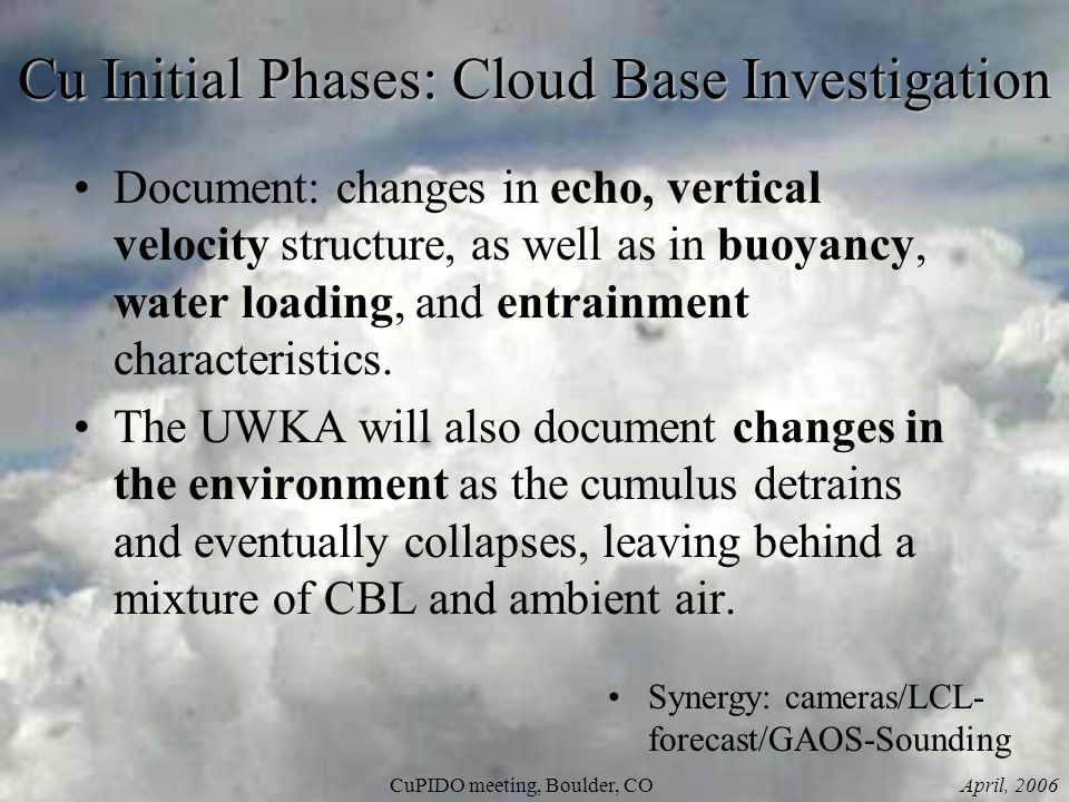 April, 2006CuPIDO meeting, Boulder, CO Cu Initial Phases: Cloud Base Investigation Document: changes in echo, vertical velocity structure, as well as in buoyancy, water loading, and entrainment characteristics.