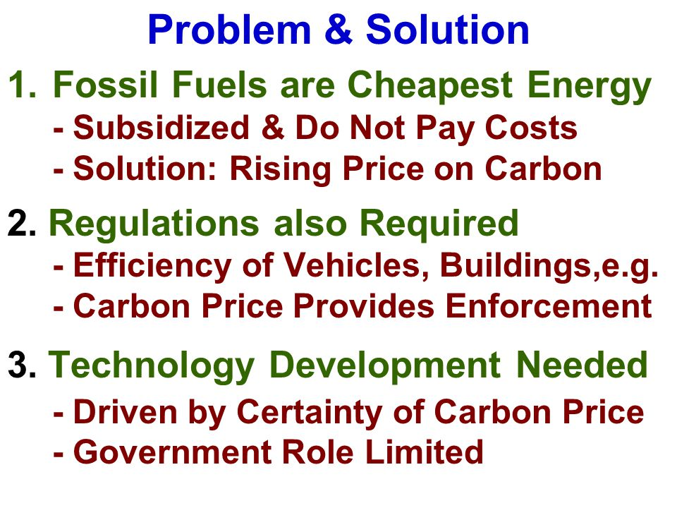 Problem & Solution 1.Fossil Fuels are Cheapest Energy - Subsidized & Do Not Pay Costs - Solution: Rising Price on Carbon 2.