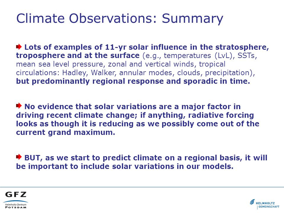 Climate Observations: Summary Lots of examples of 11-yr solar influence in the stratosphere, troposphere and at the surface (e.g., temperatures (LvL), SSTs, mean sea level pressure, zonal and vertical winds, tropical circulations: Hadley, Walker, annular modes, clouds, precipitation), but predominantly regional response and sporadic in time.