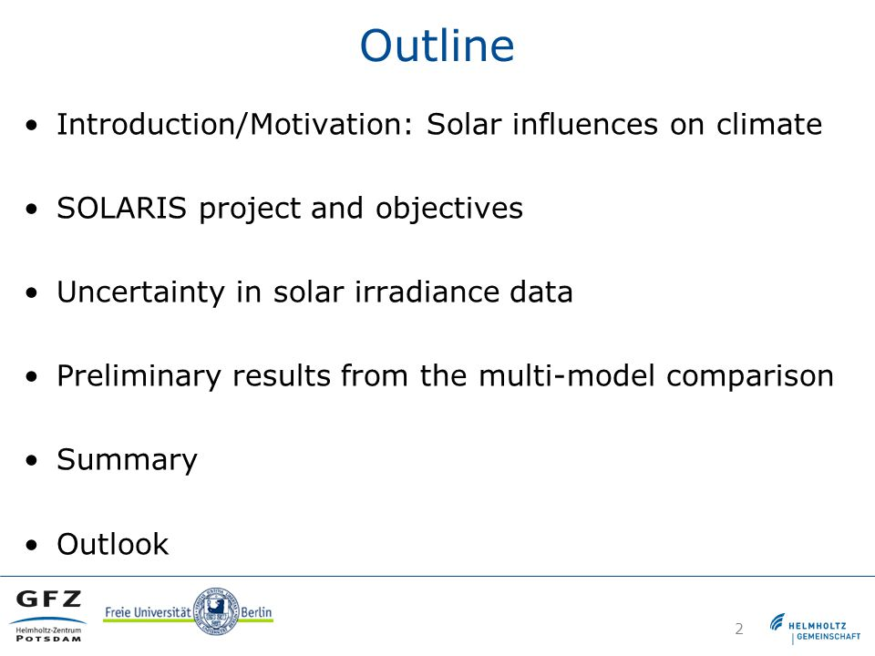 Outline Introduction/Motivation: Solar influences on climate SOLARIS project and objectives Uncertainty in solar irradiance data Preliminary results from the multi-model comparison Summary Outlook 2