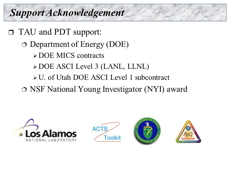 Support Acknowledgement  TAU and PDT support:  Department of Energy (DOE)  DOE MICS contracts  DOE ASCI Level 3 (LANL, LLNL)  U.