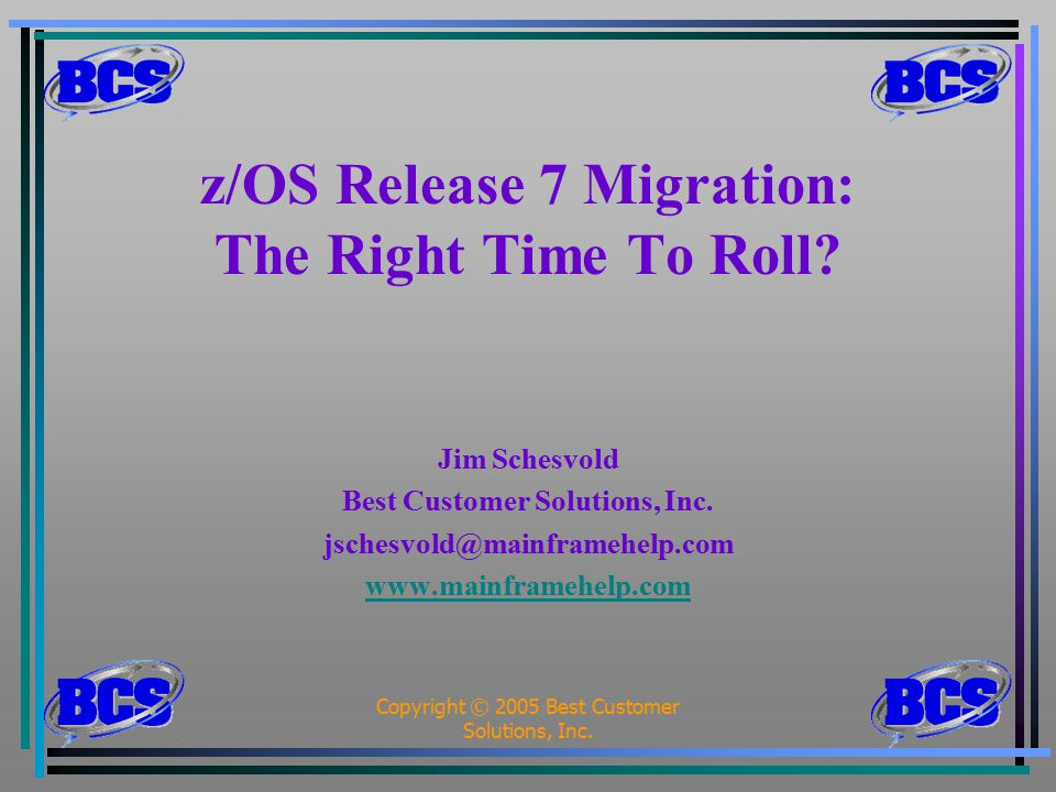 Copyright © 2005 Best Customer Solutions, Inc.1 z/OS Release 7 Migration: The Right Time To Roll? Jim Schesvold Best Customer Solutions, Inc. jschesvo