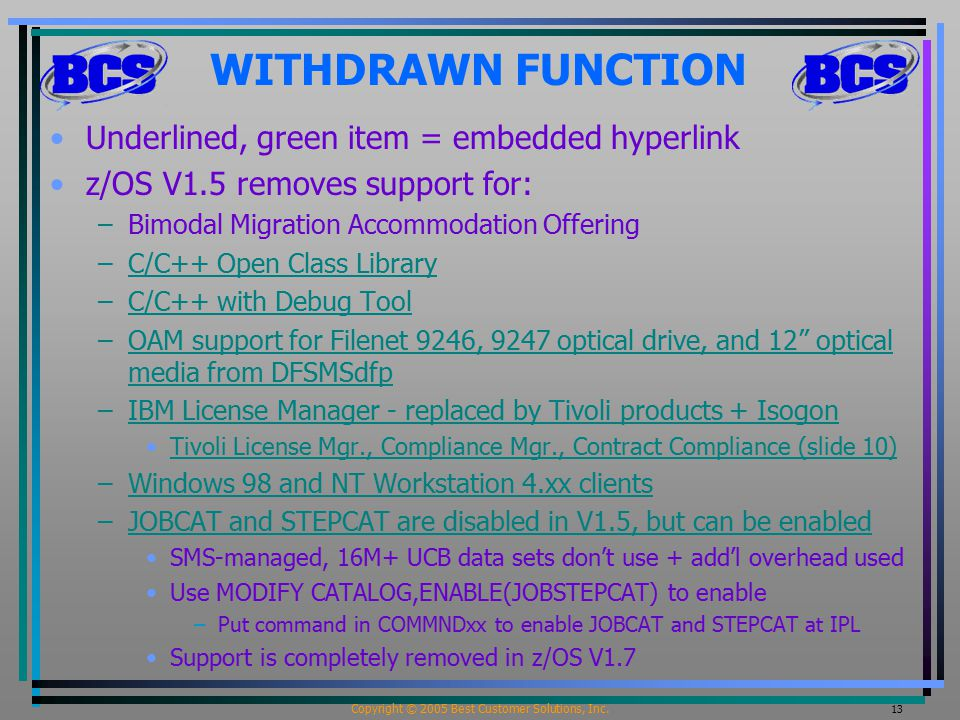 Copyright © 2005 Best Customer Solutions, Inc. 13 WITHDRAWN FUNCTION Underlined, green item = embedded hyperlink z/OS V1.5 removes support for: –Bimod